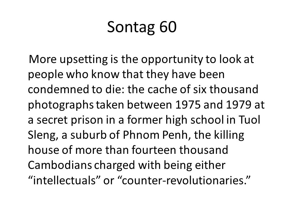 Sontag 60 More upsetting is the opportunity to look at people who know that they have been condemned to die: the cache of six thousand photographs taken between 1975 and 1979 at a secret prison in a former high school in Tuol Sleng, a suburb of Phnom Penh, the killing house of more than fourteen thousand Cambodians charged with being either intellectuals or counter-revolutionaries.