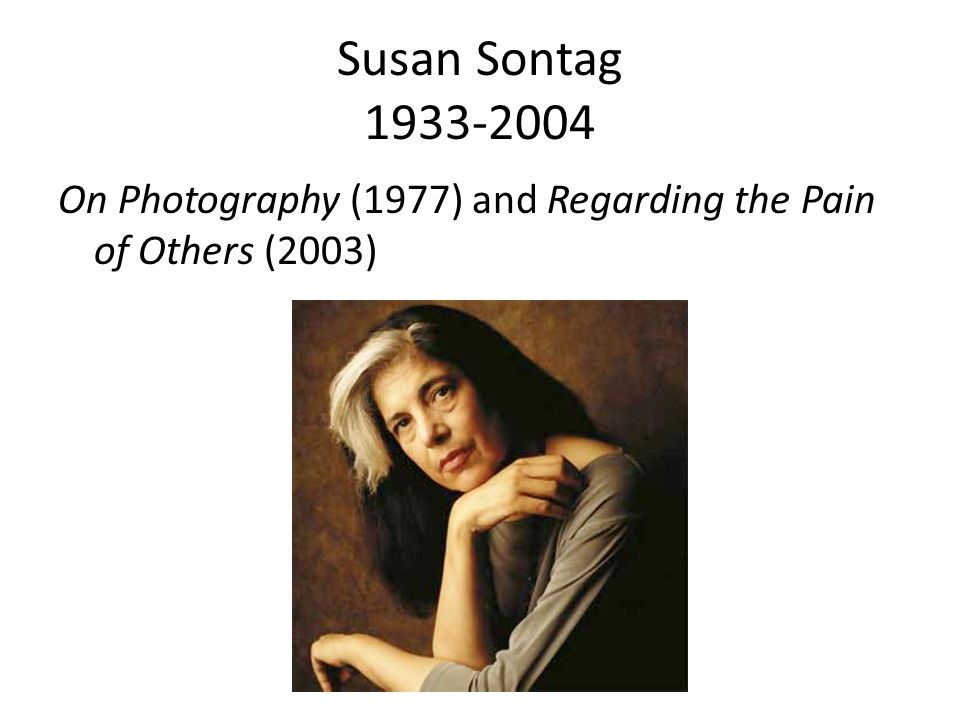 Susan Sontag 1933-2004 On Photography (1977) and Regarding the Pain of Others (2003)