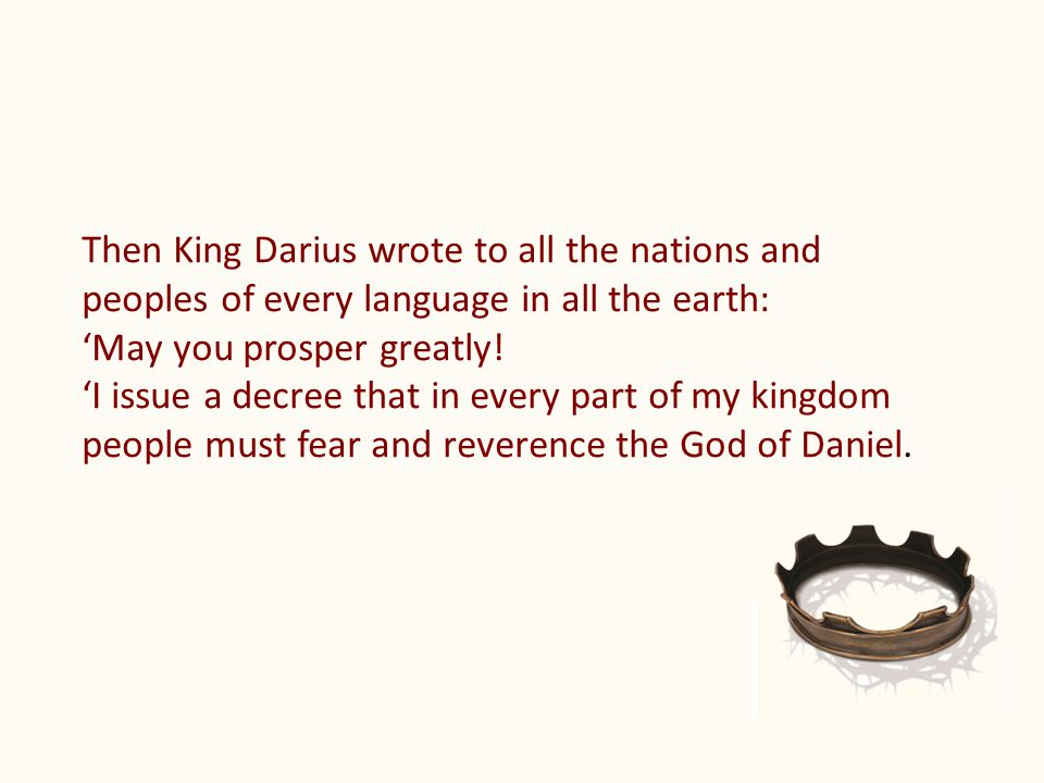 Then King Darius wrote to all the nations and peoples of every language in all the earth: 'May you prosper greatly! 'I issue a decree that in every pa