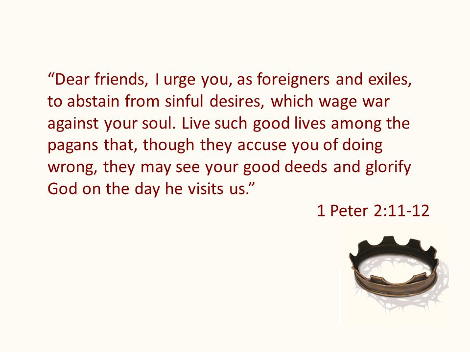 Dear friends, I urge you, as foreigners and exiles, to abstain from sinful desires, which wage war against your soul.