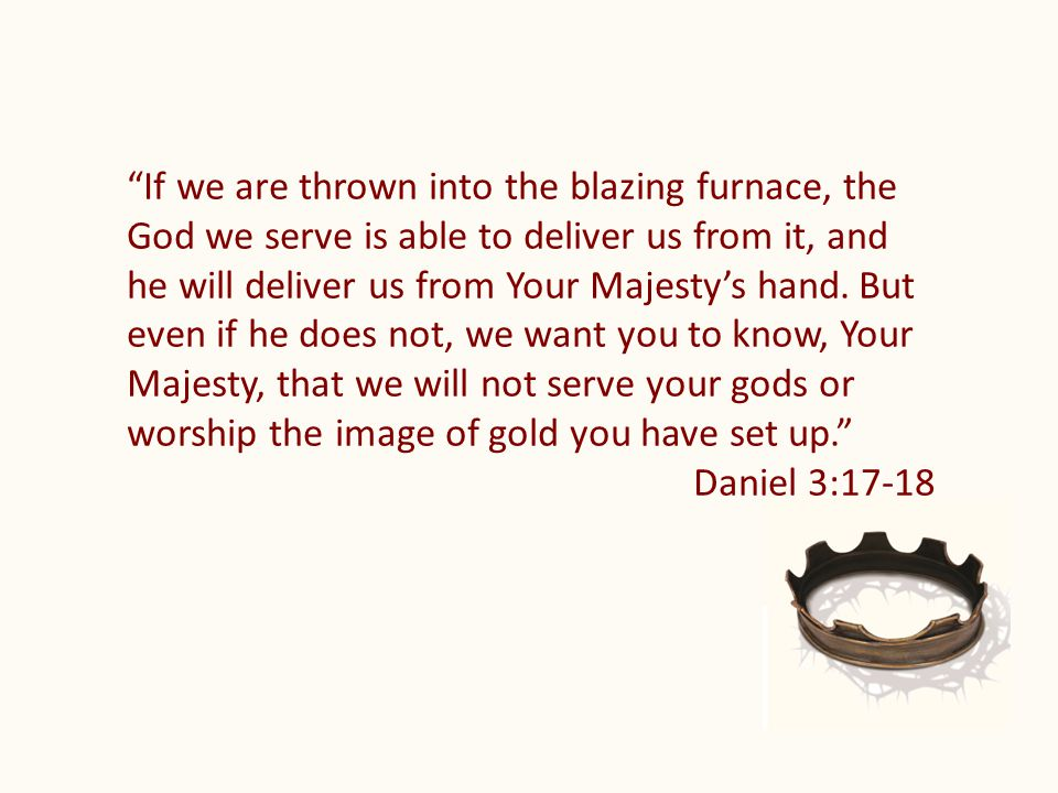If we are thrown into the blazing furnace, the God we serve is able to deliver us from it, and he will deliver us from Your Majesty's hand.