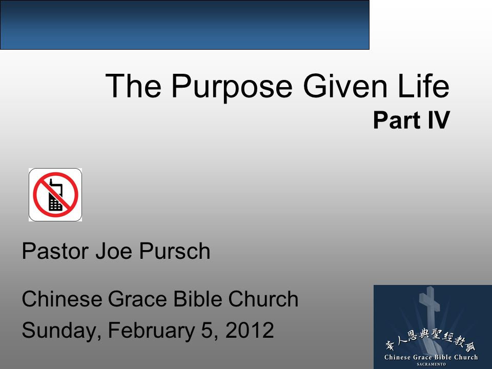 The Purpose Given Life Part IV Pastor Joe Pursch Chinese Grace Bible Church Sunday, February 5, 2012