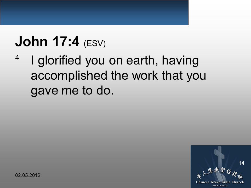 02.05.2012 14 John 17:4 (ESV) 4 I glorified you on earth, having accomplished the work that you gave me to do.
