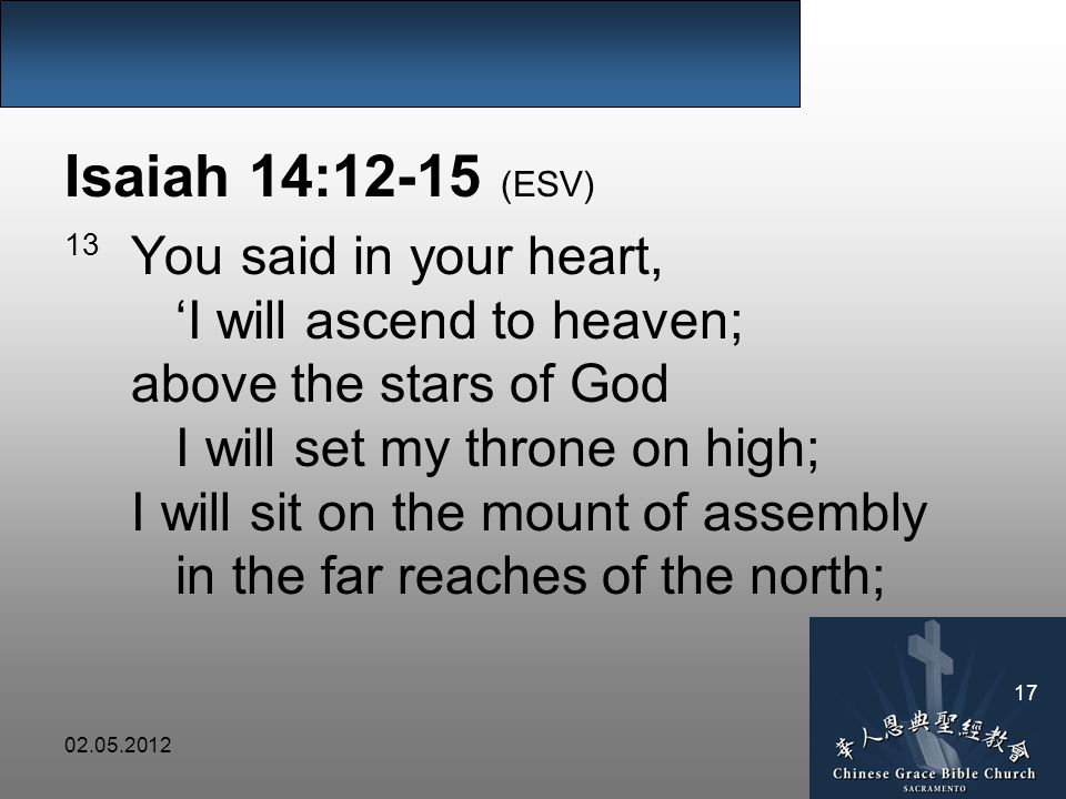 02.05.2012 17 Isaiah 14:12-15 (ESV) 13 You said in your heart, 'I will ascend to heaven; above the stars of God I will set my throne on high; I will sit on the mount of assembly in the far reaches of the north;