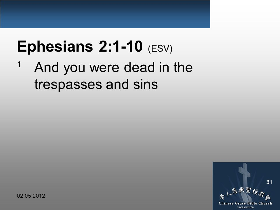 02.05.2012 31 Ephesians 2:1-10 (ESV) 1 And you were dead in the trespasses and sins