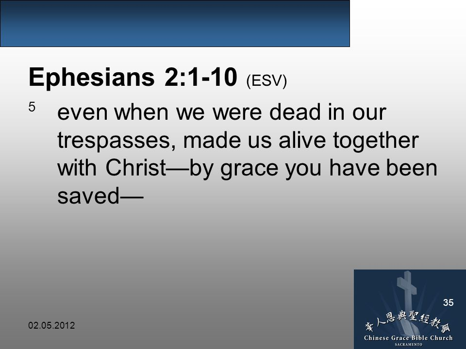 02.05.2012 35 Ephesians 2:1-10 (ESV) 5 even when we were dead in our trespasses, made us alive together with Christ—by grace you have been saved—