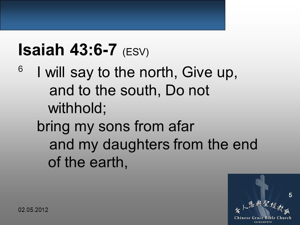 02.05.2012 5 Isaiah 43:6-7 (ESV) 6 I will say to the north, Give up, and to the south, Do not withhold; bring my sons from afar and my daughters from the end of the earth,