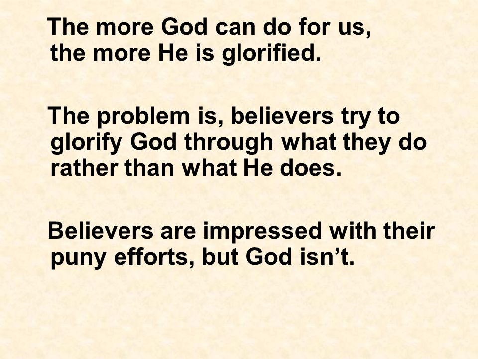 The more God can do for us, the more He is glorified.