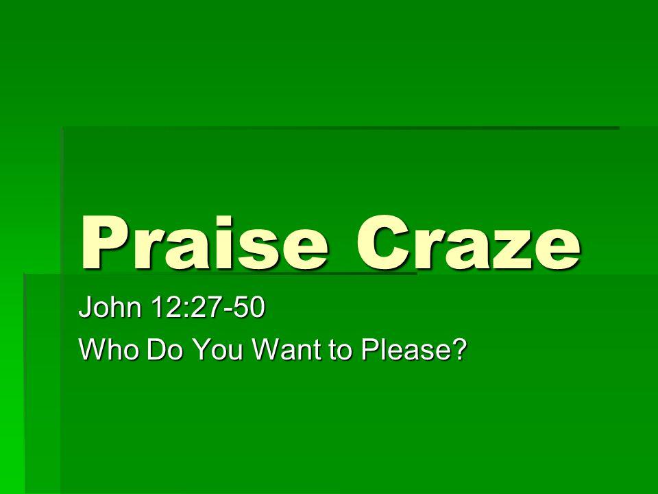 Praise Craze John 12:27-50 Who Do You Want to Please