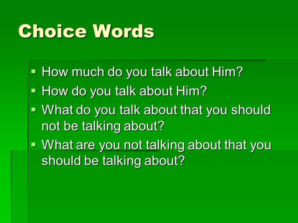 Choice Words  How much do you talk about Him.  How do you talk about Him.