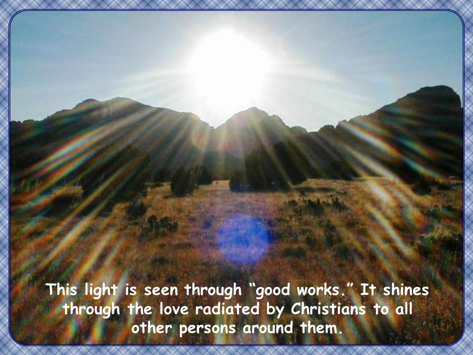 This light is seen through good works. It shines through the love radiated by Christians to all other persons around them.