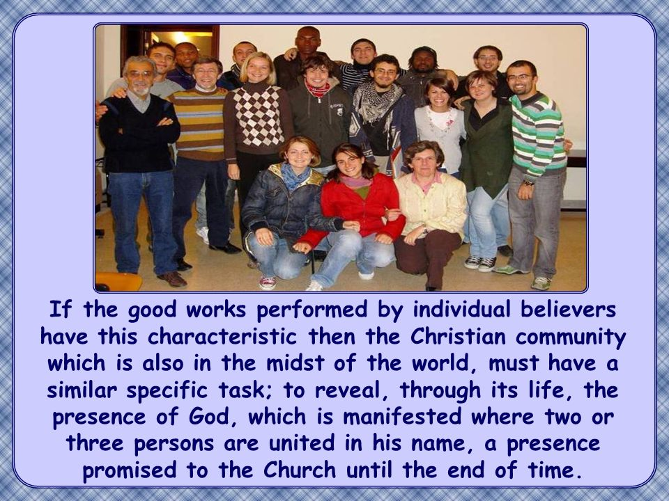 If the good works performed by individual believers have this characteristic then the Christian community which is also in the midst of the world, must have a similar specific task; to reveal, through its life, the presence of God, which is manifested where two or three persons are united in his name, a presence promised to the Church until the end of time.