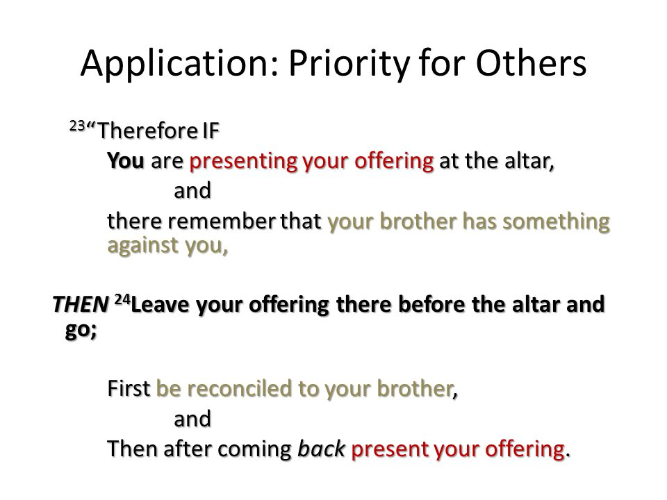 Application: Priority for Others 23 Therefore IF 23 Therefore IF You are presenting your offering at the altar, You are presenting your offering at the altar,and there remember that your brother has something against you, THEN 24 Leave your offering there before the altar and go; THEN 24 Leave your offering there before the altar and go; First be reconciled to your brother, and Then after coming back present your offering.