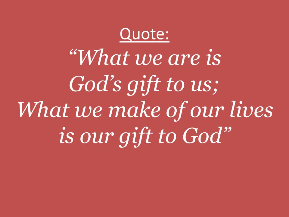 Quote: What we are is God's gift to us; What we make of our lives is our gift to God