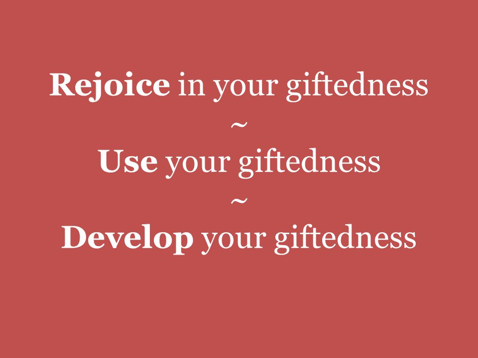 Rejoice in your giftedness ~ Use your giftedness ~ Develop your giftedness