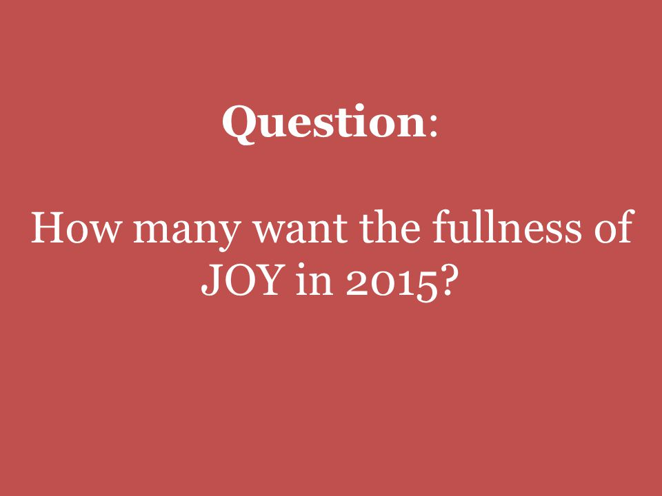Question: How many want the fullness of JOY in 2015?