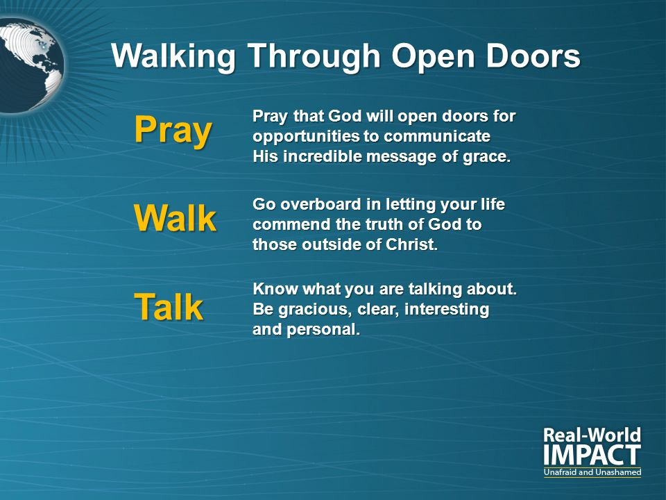 PrayWalkTalk Pray that God will open doors for opportunities to communicate His incredible message of grace. Go overboard in letting your life commend