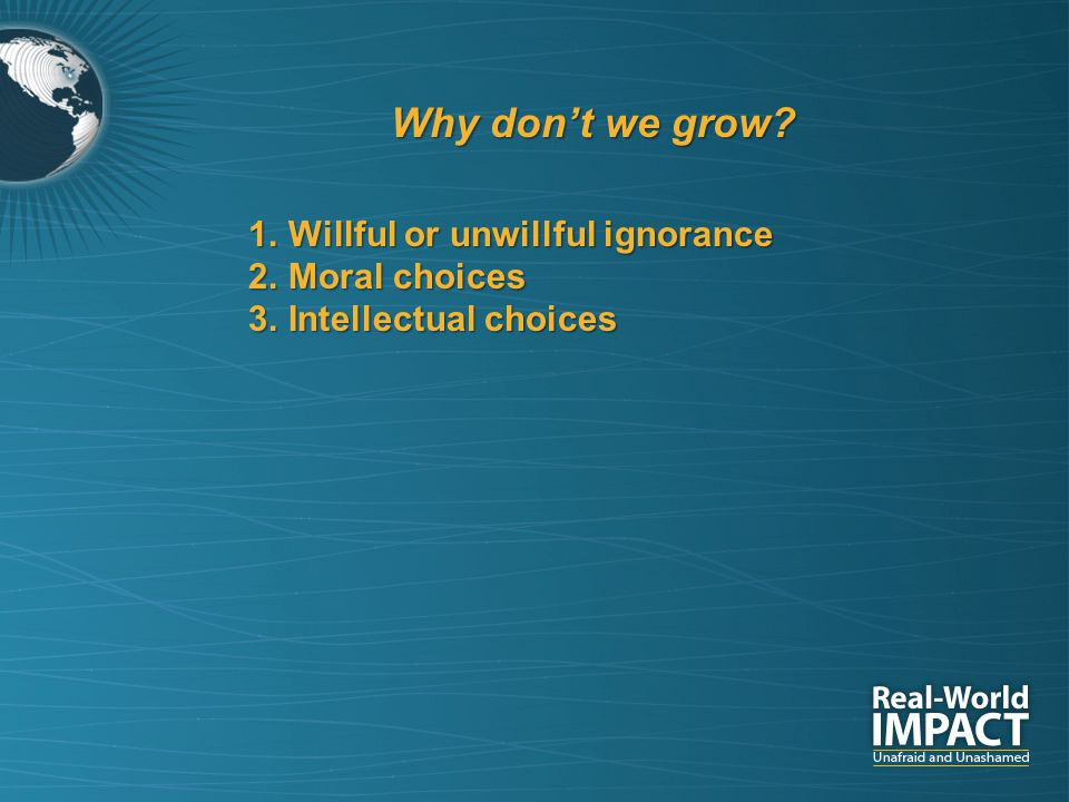 Why don't we grow? 1.Willful or unwillful ignorance 2.Moral choices 3.Intellectual choices