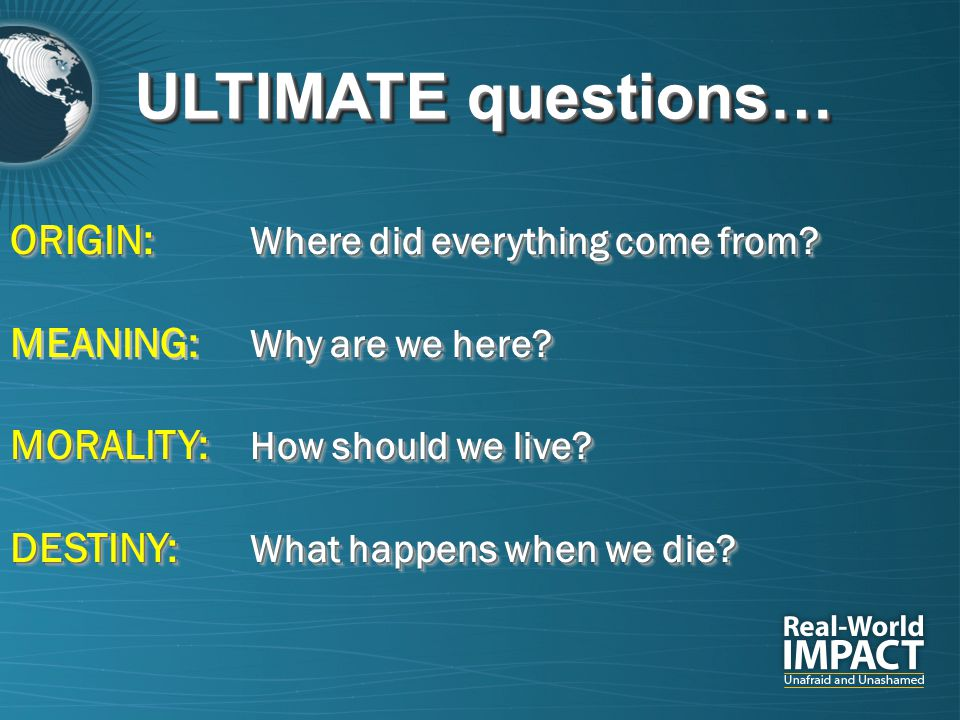 ULTIMATE questions… ORIGIN: Where did everything come from? Why are we here? MEANING: Why are we here? MORALITY: How should we live? DESTINY: What hap