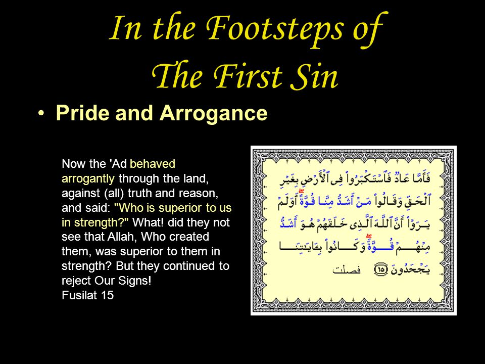 In the Footsteps of The First Sin Pride and Arrogance فصلت Now the Ad behaved arrogantly through the land, against (all) truth and reason, and said: Who is superior to us in strength What.