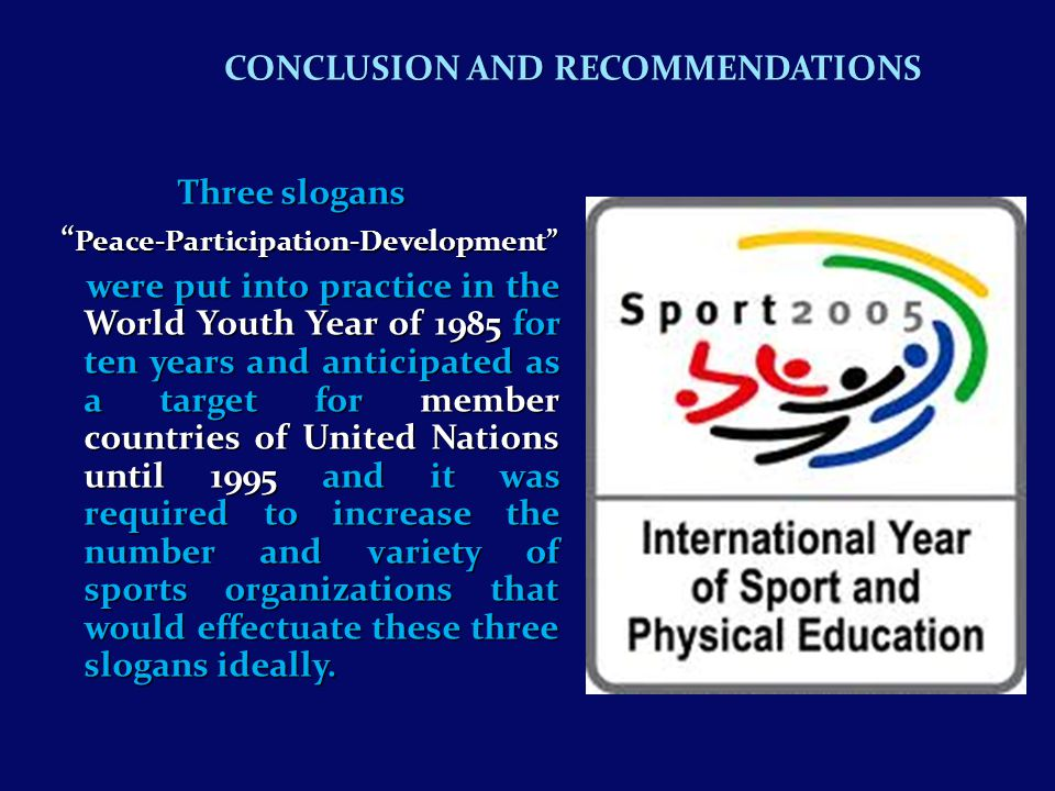 Three slogans Three slogans Peace-Participation-Development Peace-Participation-Development were put into practice in the World Youth Year of 1985 for ten years and anticipated as a target for member countries of United Nations until 1995 and it was required to increase the number and variety of sports organizations that would effectuate these three slogans ideally.