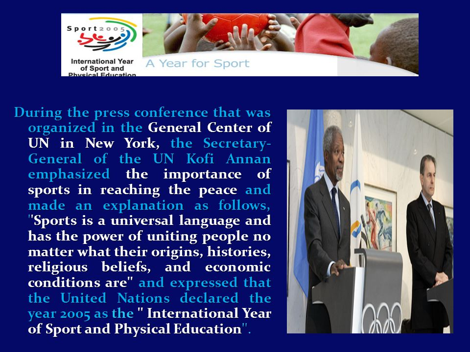 During the press conference that was organized in the General Center of UN in New York, the Secretary- General of the UN Kofi Annan emphasized the importance of sports in reaching the peace and made an explanation as follows, Sports is a universal language and has the power of uniting people no matter what their origins, histories, religious beliefs, and economic conditions are and expressed that the United Nations declared the year 2005 as the International Year of Sport and Physical Education .