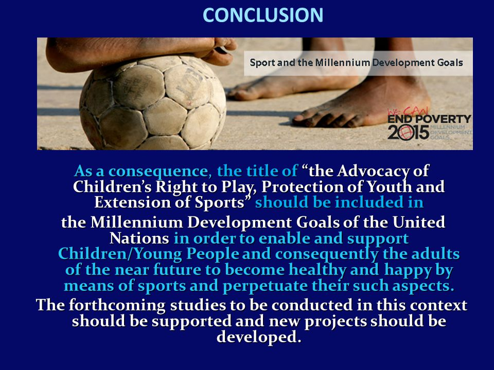 CONCLUSION As a consequence, the title of the Advocacy of Children's Right to Play, Protection of Youth and Extension of Sports should be included in the Millennium Development Goals of the United Nations in order to enable and support Children/Young People and consequently the adults of the near future to become healthy and happy by means of sports and perpetuate their such aspects.