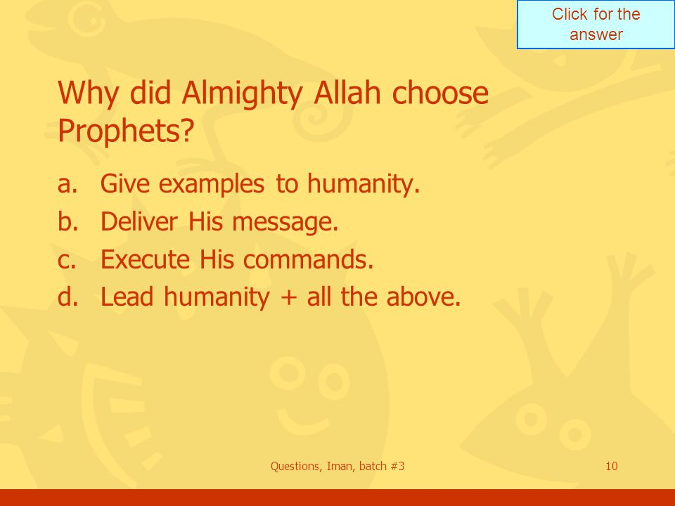 Click for the answer Questions, Iman, batch #310 Why did Almighty Allah choose Prophets? a.Give examples to humanity. b.Deliver His message. c.Execute