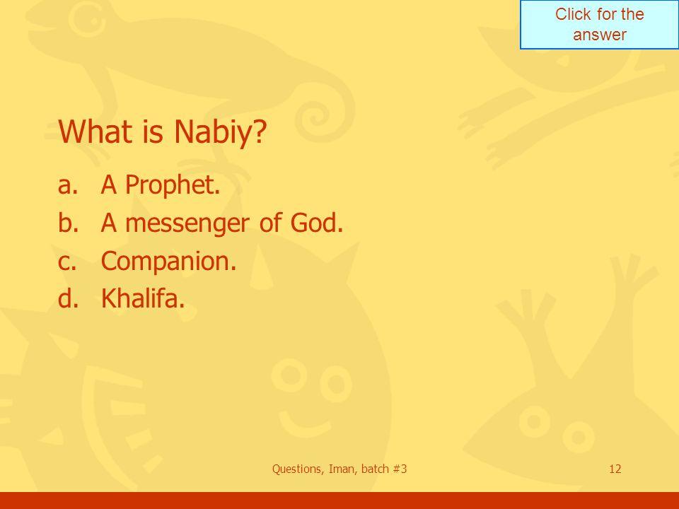 Click for the answer Questions, Iman, batch #312 What is Nabiy? a.A Prophet. b.A messenger of God. c.Companion. d.Khalifa.