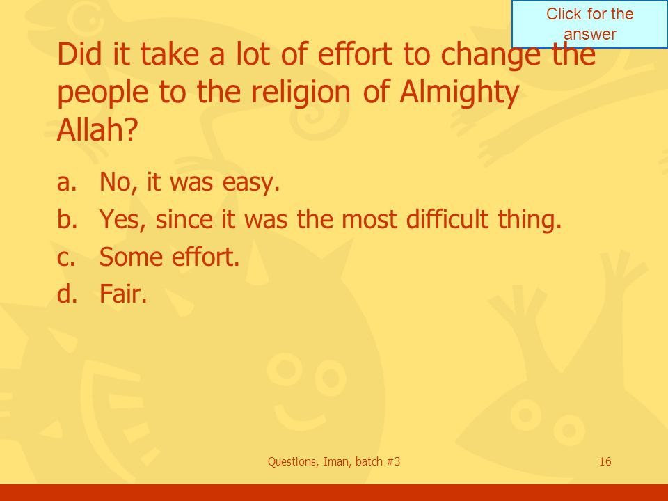Click for the answer Questions, Iman, batch #316 Did it take a lot of effort to change the people to the religion of Almighty Allah? a.No, it was easy