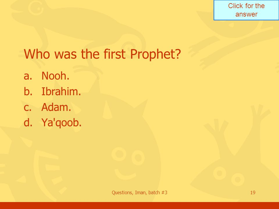 Click for the answer Questions, Iman, batch #319 Who was the first Prophet? a.Nooh. b.Ibrahim. c.Adam. d.Ya'qoob.
