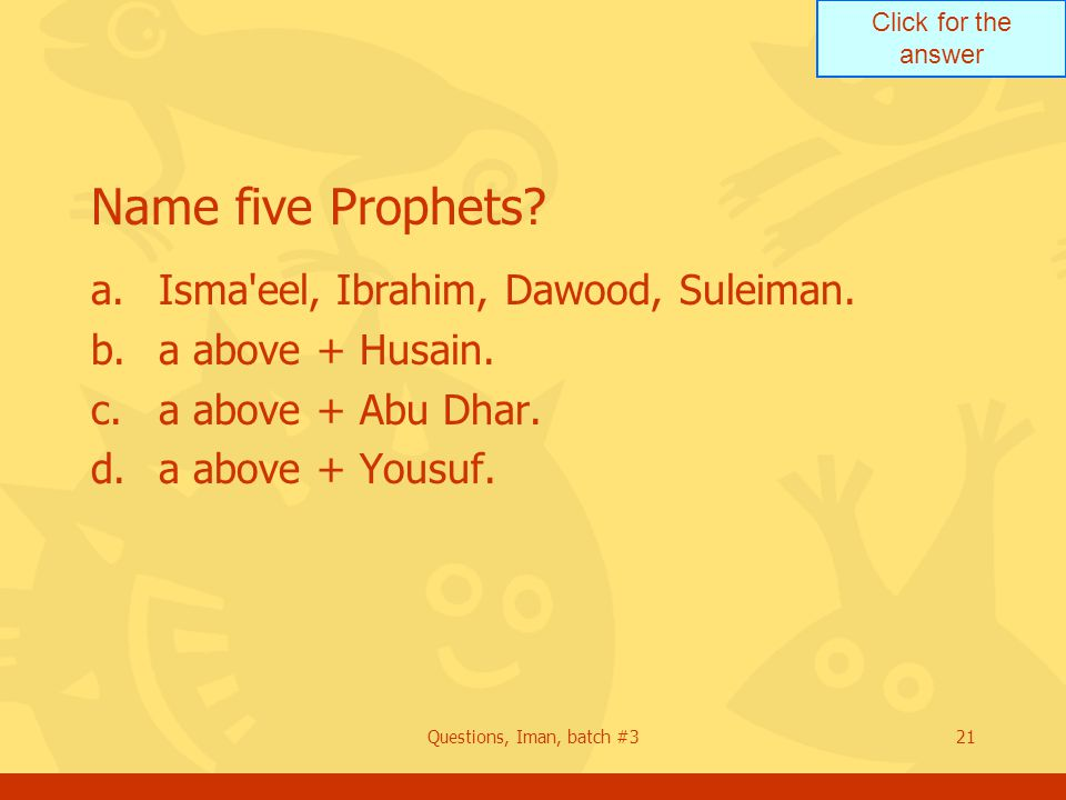 Click for the answer Questions, Iman, batch #321 Name five Prophets? a.Isma'eel, Ibrahim, Dawood, Suleiman. b.a above + Husain. c.a above + Abu Dhar.