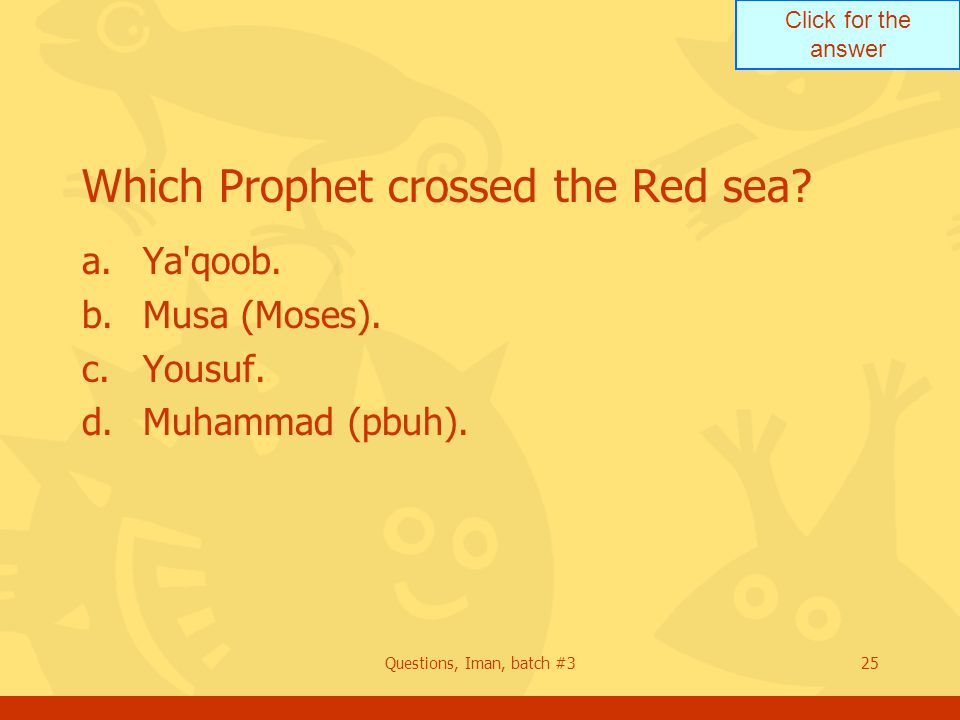 Click for the answer Questions, Iman, batch #325 Which Prophet crossed the Red sea? a.Ya'qoob. b.Musa (Moses). c.Yousuf. d.Muhammad (pbuh).