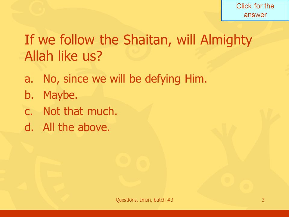 Click for the answer Questions, Iman, batch #33 If we follow the Shaitan, will Almighty Allah like us? a.No, since we will be defying Him. b.Maybe. c.