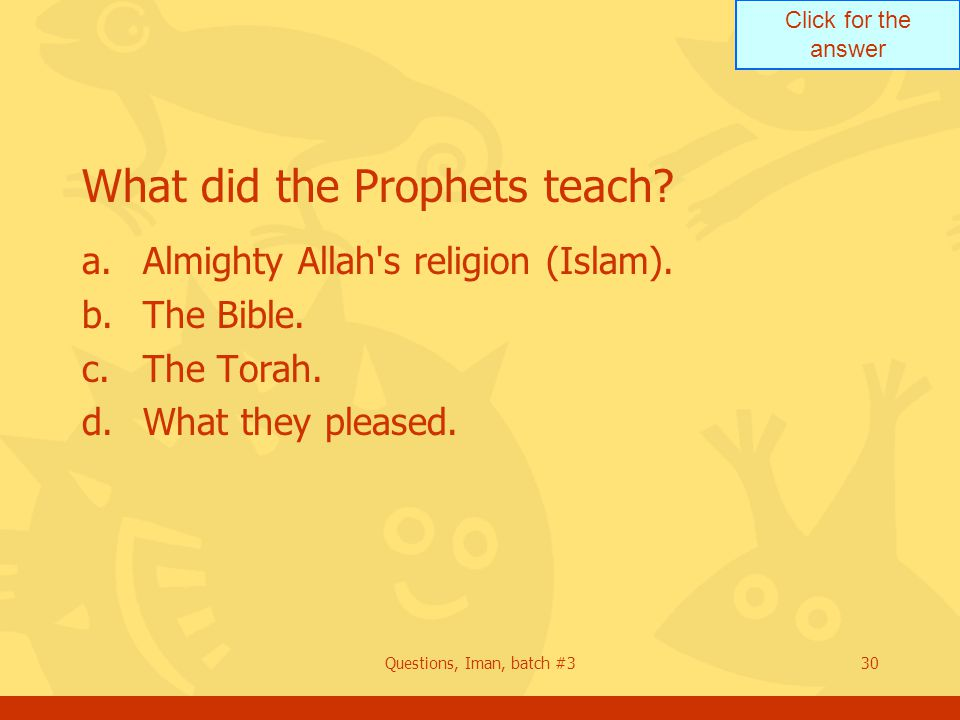 Click for the answer Questions, Iman, batch #330 What did the Prophets teach? a.Almighty Allah's religion (Islam). b.The Bible. c.The Torah. d.What th