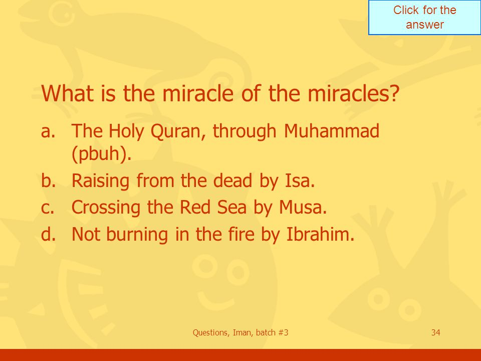 Click for the answer Questions, Iman, batch #334 What is the miracle of the miracles.