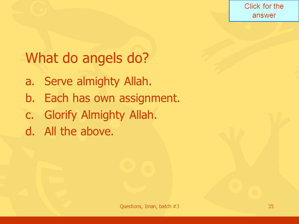 Click for the answer Questions, Iman, batch #335 What do angels do? a.Serve almighty Allah. b.Each has own assignment. c.Glorify Almighty Allah. d.All