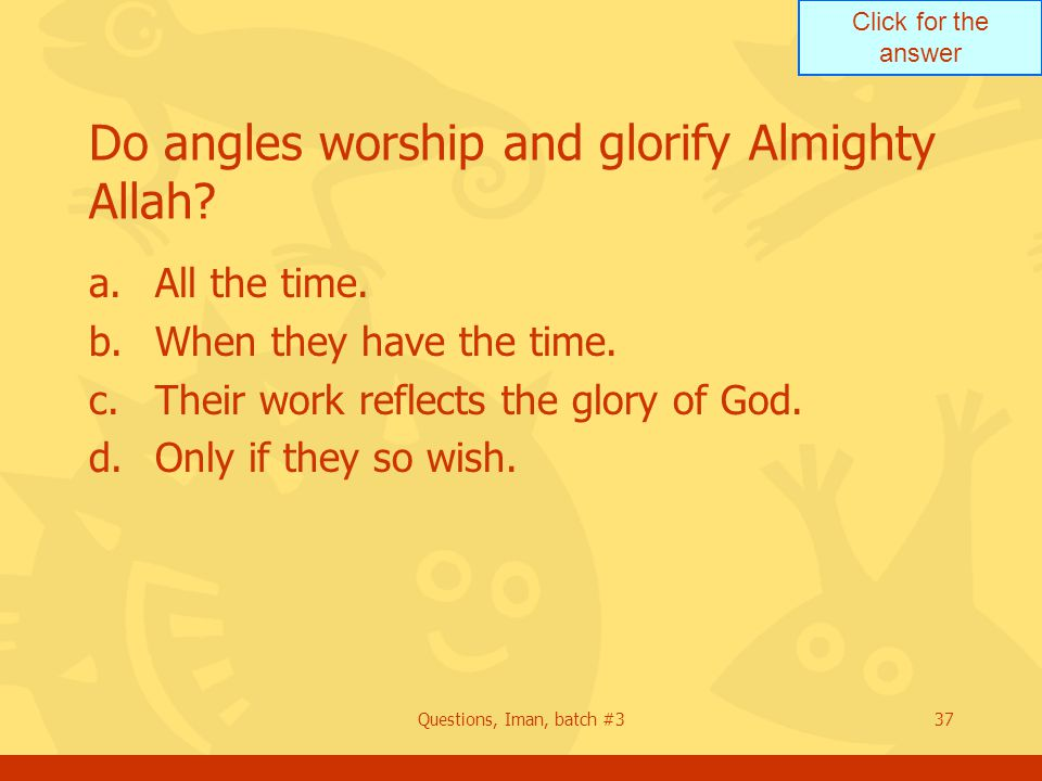Click for the answer Questions, Iman, batch #337 Do angles worship and glorify Almighty Allah? a.All the time. b.When they have the time. c.Their work