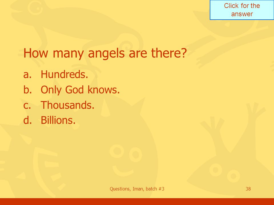 Click for the answer Questions, Iman, batch #338 How many angels are there? a.Hundreds. b.Only God knows. c.Thousands. d.Billions.