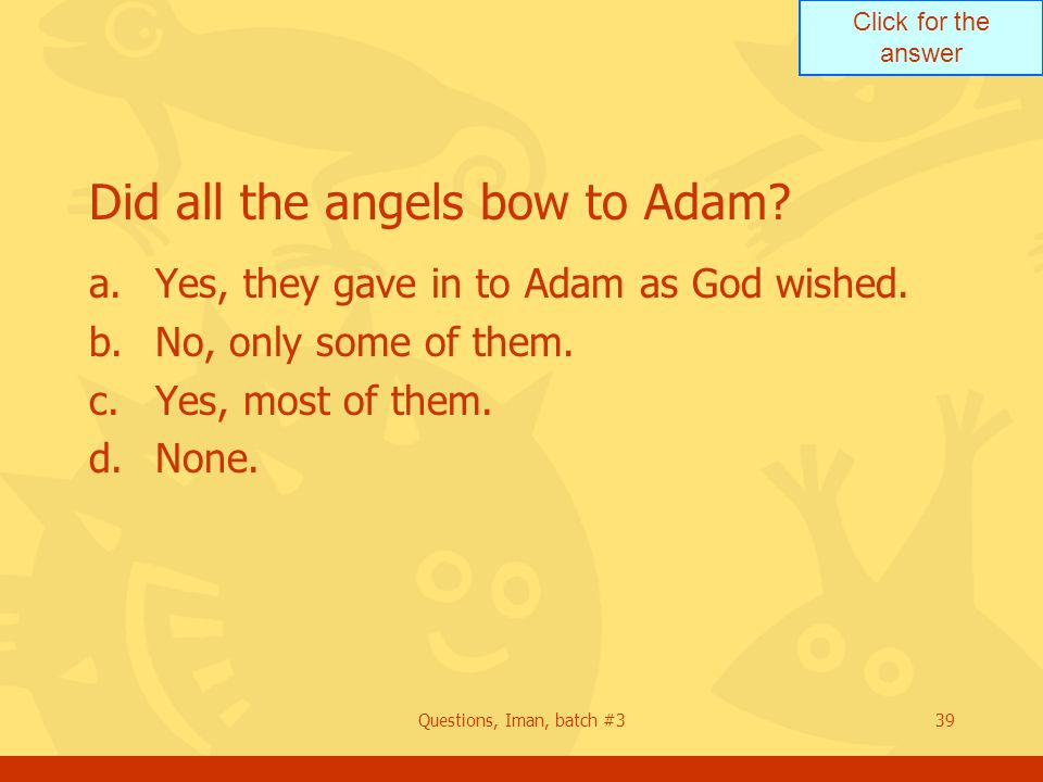 Click for the answer Questions, Iman, batch #339 Did all the angels bow to Adam? a.Yes, they gave in to Adam as God wished. b.No, only some of them. c
