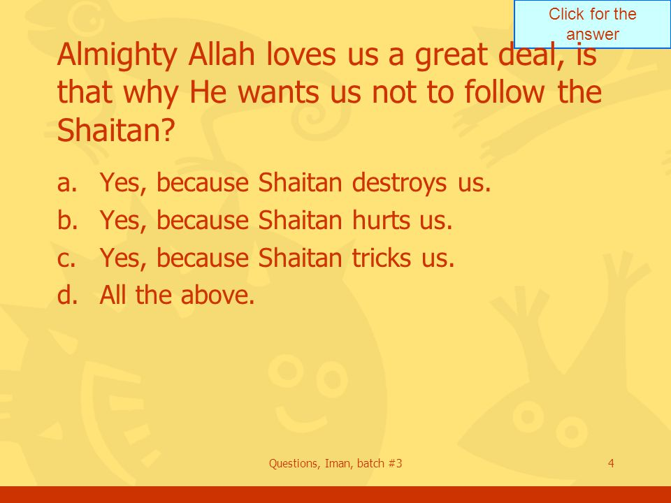 Click for the answer Questions, Iman, batch #34 Almighty Allah loves us a great deal, is that why He wants us not to follow the Shaitan? a.Yes, becaus