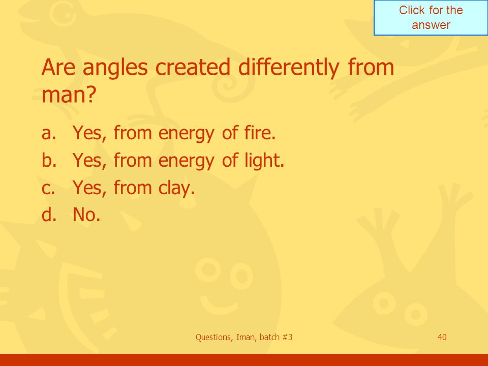 Click for the answer Questions, Iman, batch #340 Are angles created differently from man? a.Yes, from energy of fire. b.Yes, from energy of light. c.Y