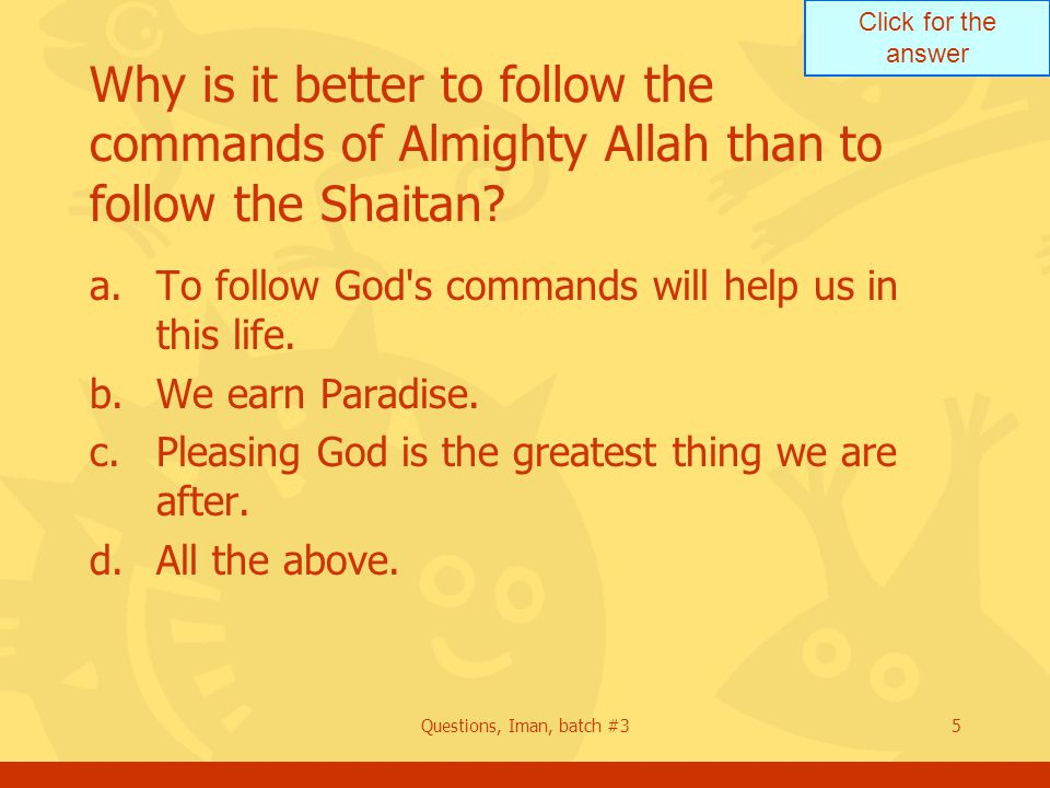 Click for the answer Questions, Iman, batch #35 Why is it better to follow the commands of Almighty Allah than to follow the Shaitan? a.To follow God'