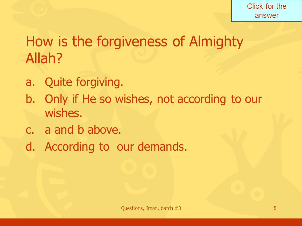 Click for the answer Questions, Iman, batch #38 How is the forgiveness of Almighty Allah? a.Quite forgiving. b.Only if He so wishes, not according to