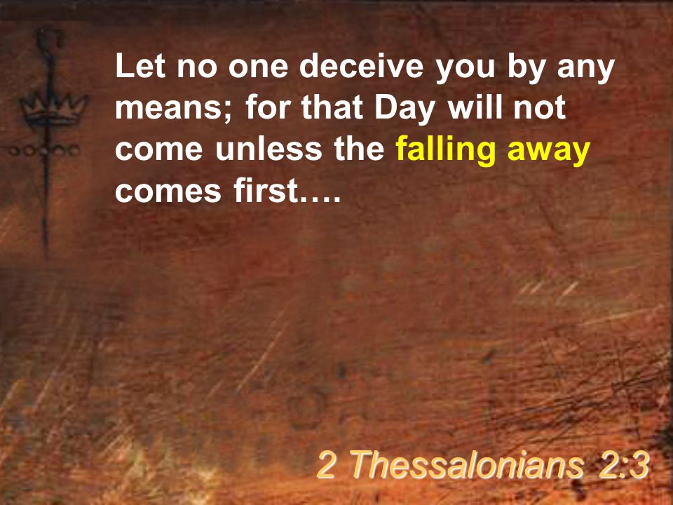 Let no one deceive you by any means; for that Day will not come unless the falling away comes first….