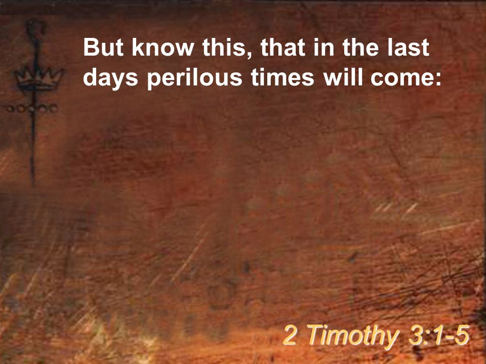 But know this, that in the last days perilous times will come: 2 Timothy 3:1-5