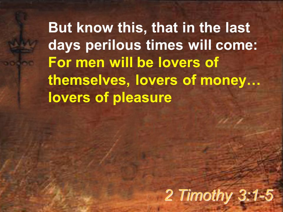 But know this, that in the last days perilous times will come: For men will be lovers of themselves, lovers of money… lovers of pleasure 2 Timothy 3:1-5