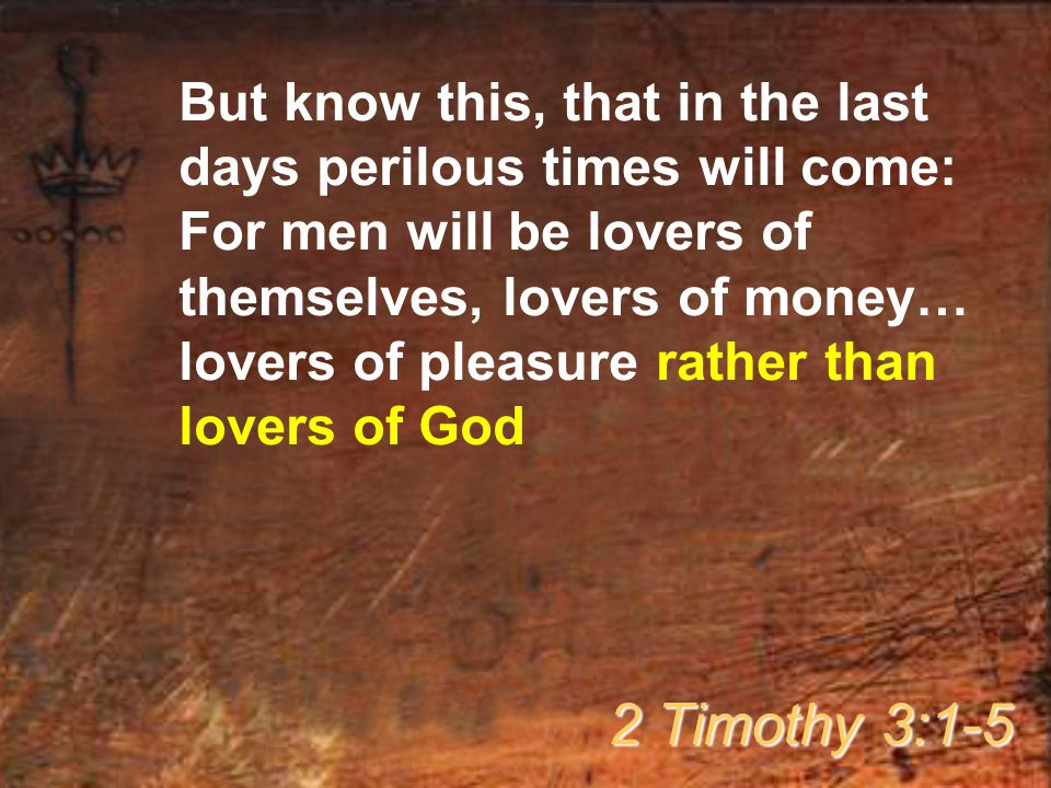 But know this, that in the last days perilous times will come: For men will be lovers of themselves, lovers of money… lovers of pleasure rather than lovers of God 2 Timothy 3:1-5