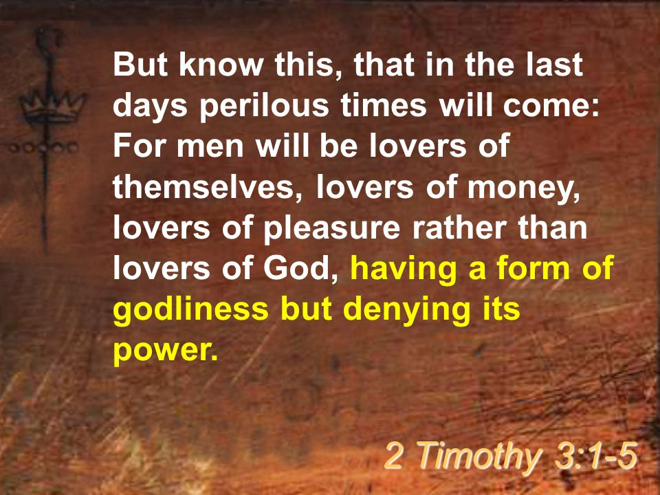 But know this, that in the last days perilous times will come: For men will be lovers of themselves, lovers of money, lovers of pleasure rather than lovers of God, having a form of godliness but denying its power.