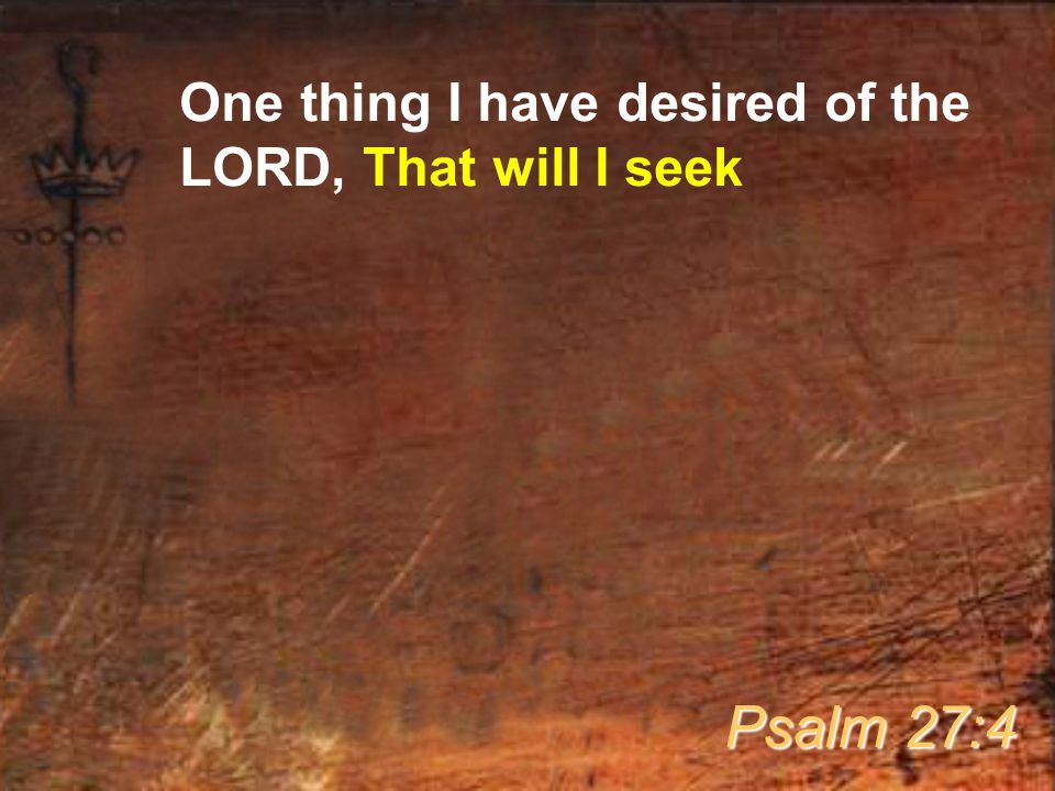 One thing I have desired of the LORD, That will I seek Psalm 27:4